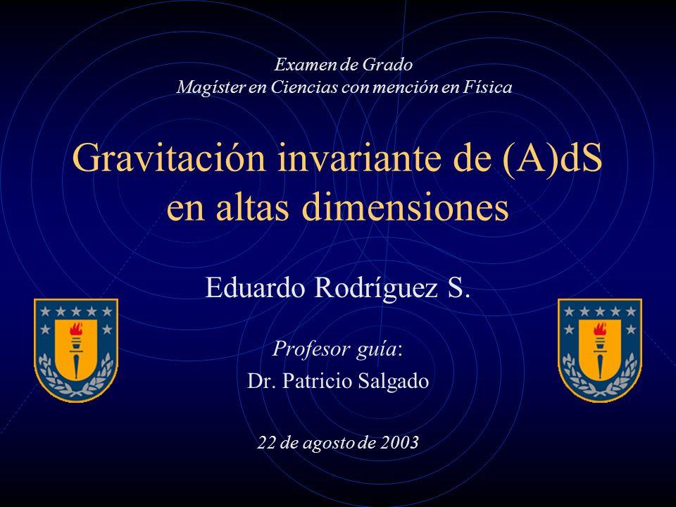 Gravitación invariante de (A)dS en altas dimensiones Eduardo Rodríguez S. Profesor guía: Dr. Patricio Salgado 22 de agosto de 2003 Examen de Grado Mag