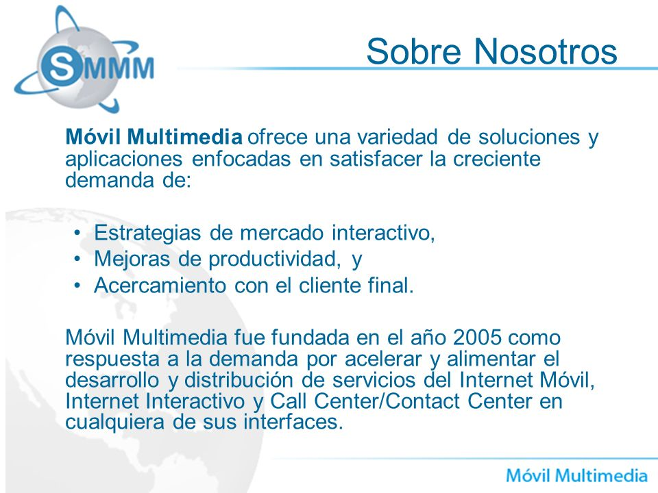 Sobre Nosotros Móvil Multimedia ofrece una variedad de soluciones y aplicaciones enfocadas en satisfacer la creciente demanda de: Estrategias de merca