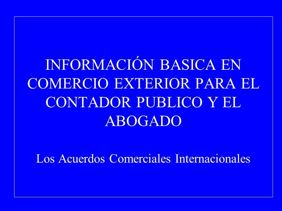 INFORMACIÓN BASICA EN COMERCIO EXTERIOR PARA EL CONTADOR PUBLICO Y EL ABOGADO Los Acuerdos Comerciales Internacionales