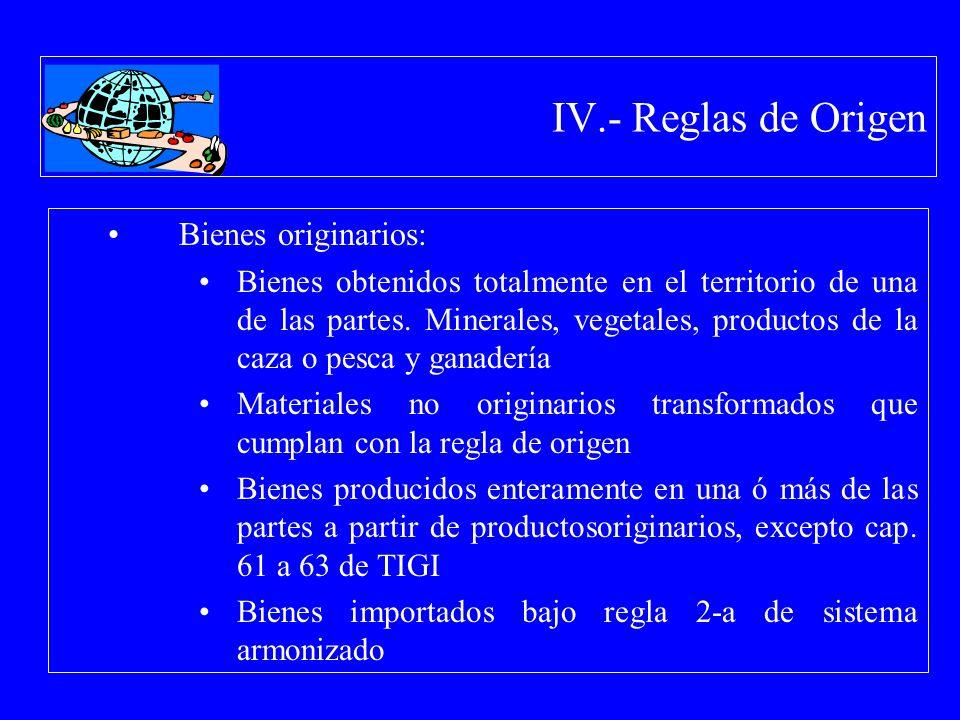 IV.- Reglas de Origen Bienes originarios: Bienes obtenidos totalmente en el territorio de una de las partes. Minerales, vegetales, productos de la caz