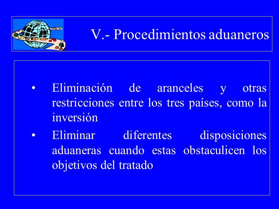 V.- Procedimientos aduaneros Eliminación de aranceles y otras restricciones entre los tres países, como la inversión Eliminar diferentes disposiciones