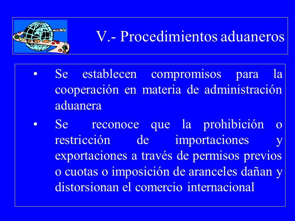 V.- Procedimientos aduaneros Se establecen compromisos para la cooperación en materia de administración aduanera Se reconoce que la prohibición o rest