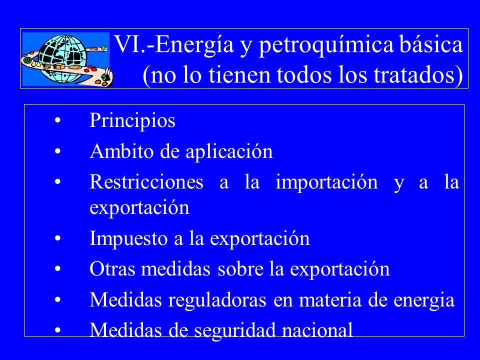VI.-Energía y petroquímica básica (no lo tienen todos los tratados) Principios Ambito de aplicación Restricciones a la importación y a la exportación