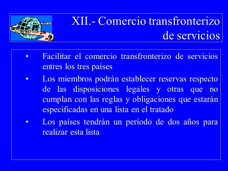 XII.- Comercio transfronterizo de servicios Facilitar el comercio transfronterizo de servicios entres los tres países Los miembros podrán establecer r