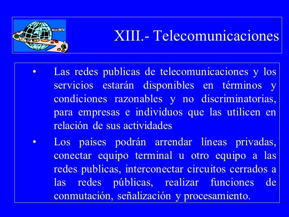 XIII.- Telecomunicaciones Las redes publicas de telecomunicaciones y los servicios estarán disponibles en términos y condiciones razonables y no discr