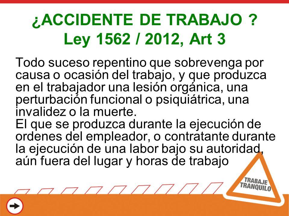 ¿ACCIDENTE DE TRABAJO ? Ley 1562 / 2012, Art 3 Todo suceso repentino que sobrevenga por causa o ocasión del trabajo, y que produzca en el trabajador u