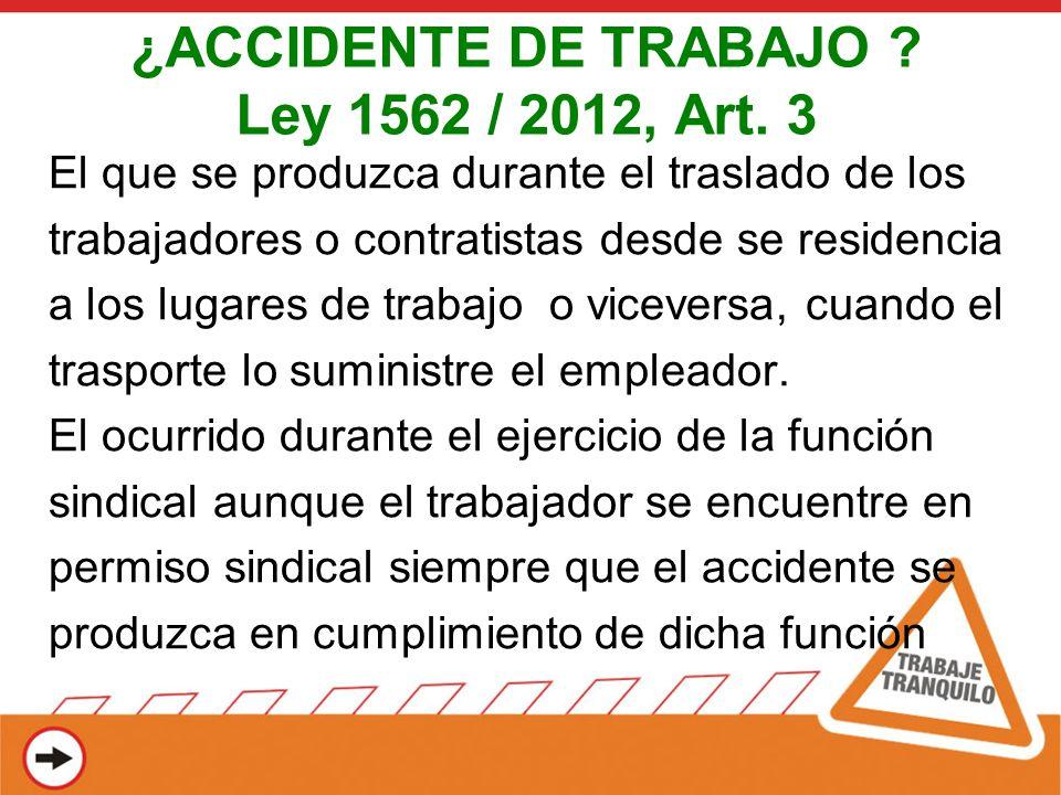 ¿ACCIDENTE DE TRABAJO ? Ley 1562 / 2012, Art. 3 El que se produzca durante el traslado de los trabajadores o contratistas desde se residencia a los lu
