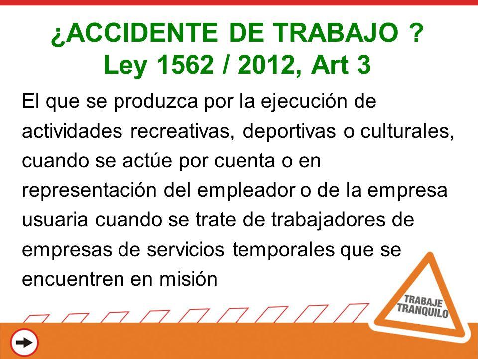 ¿ACCIDENTE DE TRABAJO ? Ley 1562 / 2012, Art 3 El que se produzca por la ejecución de actividades recreativas, deportivas o culturales, cuando se actú