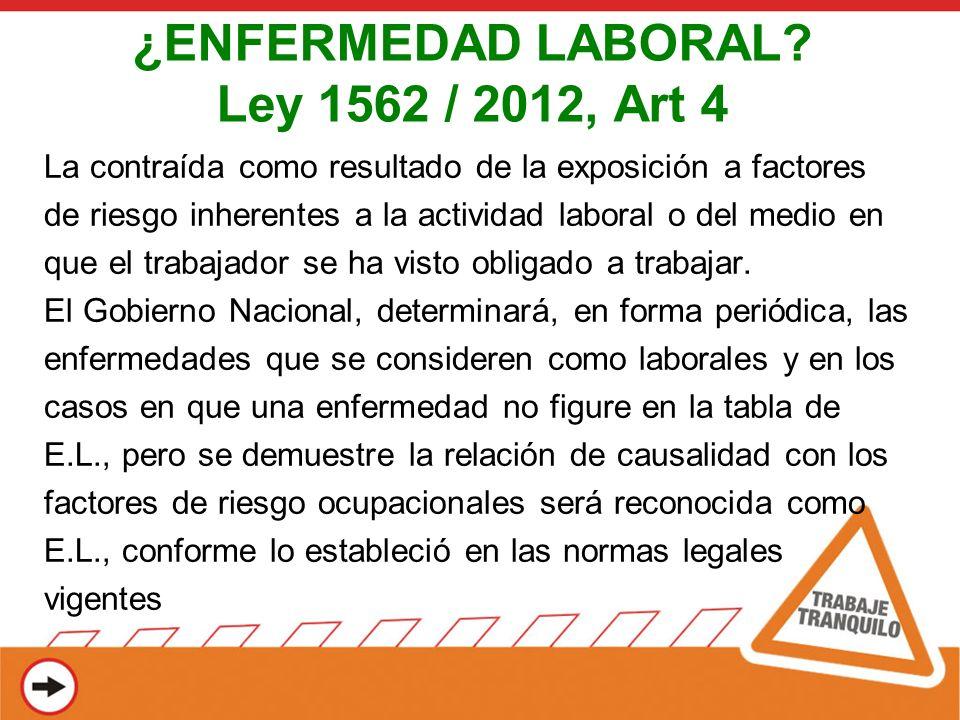 ¿ENFERMEDAD LABORAL? Ley 1562 / 2012, Art 4 La contraída como resultado de la exposición a factores de riesgo inherentes a la actividad laboral o del
