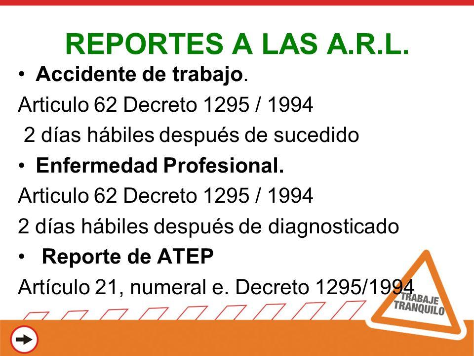 REPORTES A LAS A.R.L. Accidente de trabajo. Articulo 62 Decreto 1295 / 1994 2 días hábiles después de sucedido Enfermedad Profesional. Articulo 62 Dec