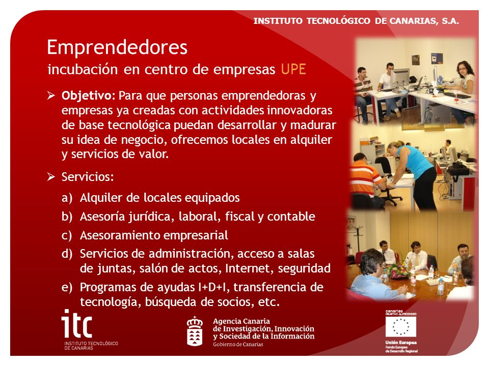 INSTITUTO TECNOLÓGICO DE CANARIAS, S.A. Emprendedores incubación en centro de empresas UPE Objetivo: Para que personas emprendedoras y empresas ya cre