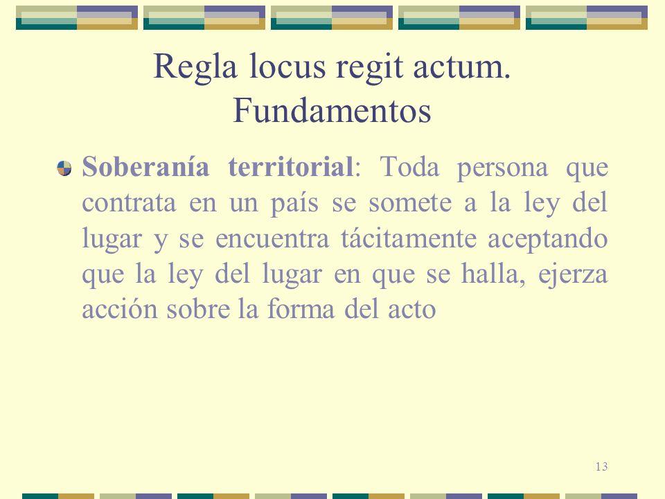 13 Regla locus regit actum. Fundamentos Soberanía territorial: Toda persona que contrata en un país se somete a la ley del lugar y se encuentra tácita