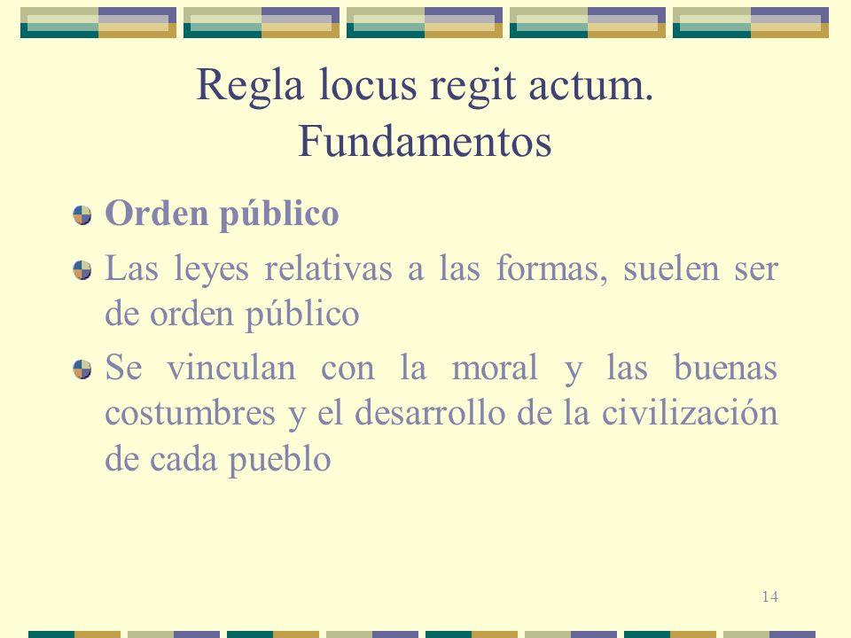 14 Regla locus regit actum. Fundamentos Orden público Las leyes relativas a las formas, suelen ser de orden público Se vinculan con la moral y las bue