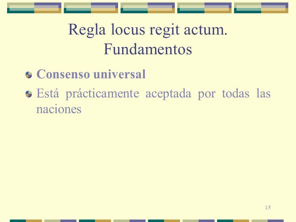 15 Regla locus regit actum. Fundamentos Consenso universal Está prácticamente aceptada por todas las naciones