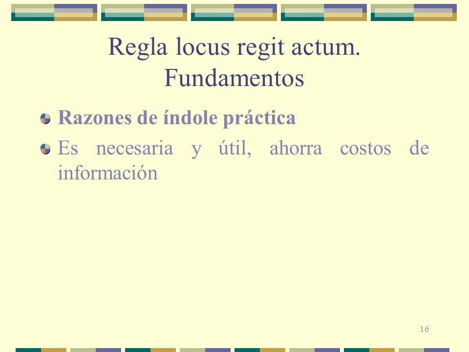 16 Regla locus regit actum. Fundamentos Razones de índole práctica Es necesaria y útil, ahorra costos de información
