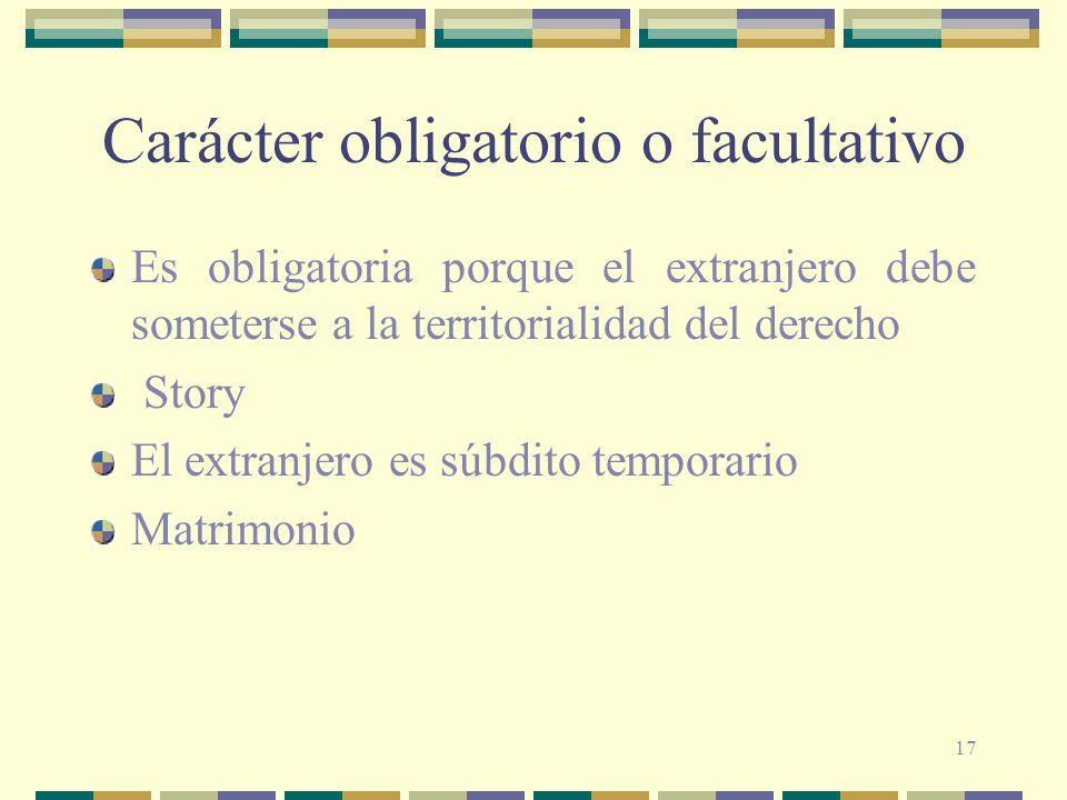 17 Carácter obligatorio o facultativo Es obligatoria porque el extranjero debe someterse a la territorialidad del derecho Story El extranjero es súbdi