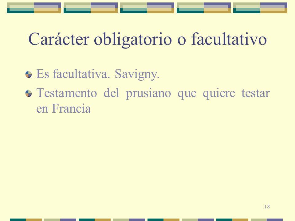 18 Carácter obligatorio o facultativo Es facultativa. Savigny. Testamento del prusiano que quiere testar en Francia