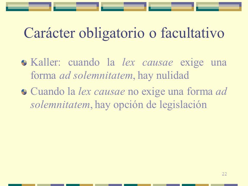 22 Carácter obligatorio o facultativo Kaller: cuando la lex causae exige una forma ad solemnitatem, hay nulidad Cuando la lex causae no exige una form