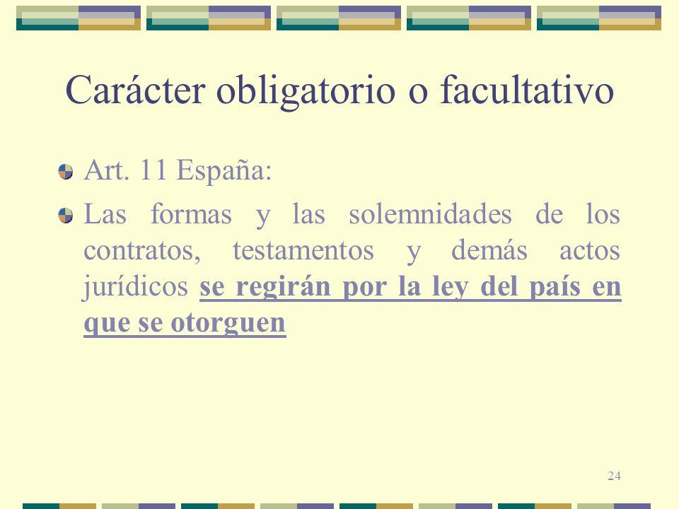 24 Carácter obligatorio o facultativo Art. 11 España: Las formas y las solemnidades de los contratos, testamentos y demás actos jurídicos se regirán p