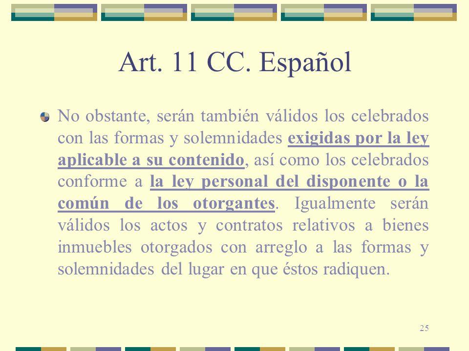 25 Art. 11 CC. Español No obstante, serán también válidos los celebrados con las formas y solemnidades exigidas por la ley aplicable a su contenido, a