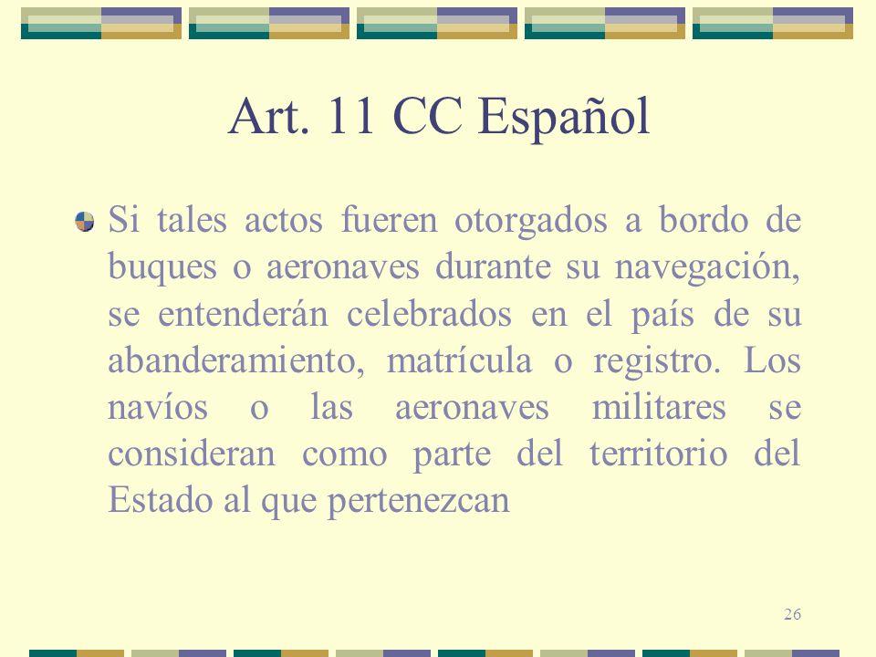 26 Art. 11 CC Español Si tales actos fueren otorgados a bordo de buques o aeronaves durante su navegación, se entenderán celebrados en el país de su a