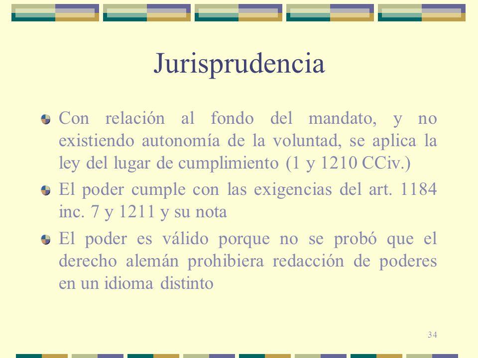 34 Jurisprudencia Con relación al fondo del mandato, y no existiendo autonomía de la voluntad, se aplica la ley del lugar de cumplimiento (1 y 1210 CC