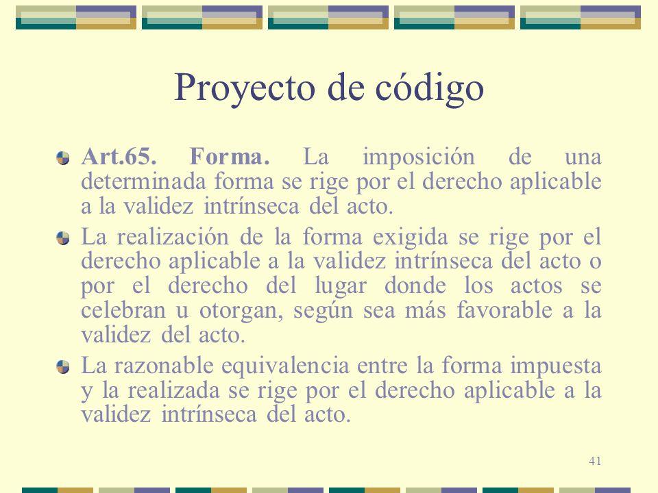 41 Proyecto de código Art.65. Forma. La imposición de una determinada forma se rige por el derecho aplicable a la validez intrínseca del acto. La real
