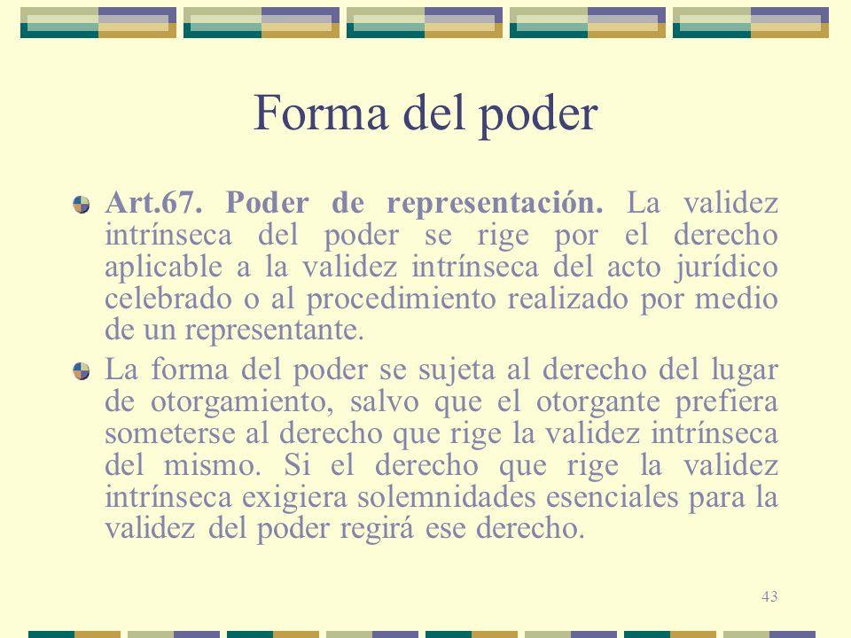 43 Forma del poder Art.67. Poder de representación. La validez intrínseca del poder se rige por el derecho aplicable a la validez intrínseca del acto