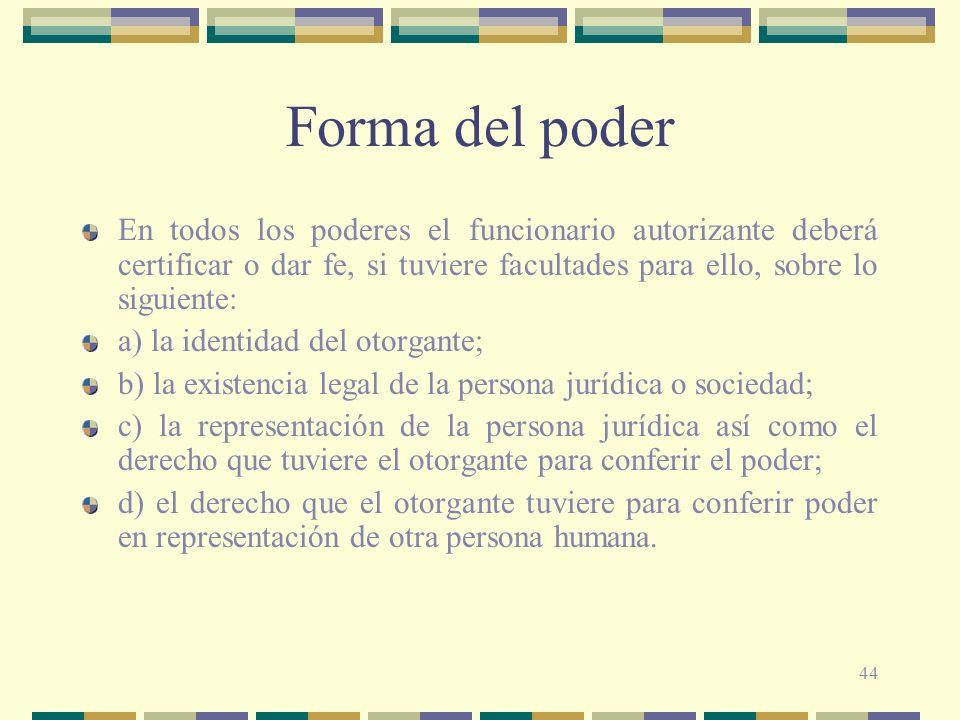 44 Forma del poder En todos los poderes el funcionario autorizante deberá certificar o dar fe, si tuviere facultades para ello, sobre lo siguiente: a)