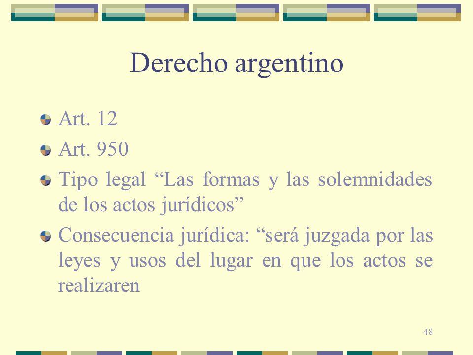 48 Derecho argentino Art. 12 Art. 950 Tipo legal Las formas y las solemnidades de los actos jurídicos Consecuencia jurídica: será juzgada por las leye