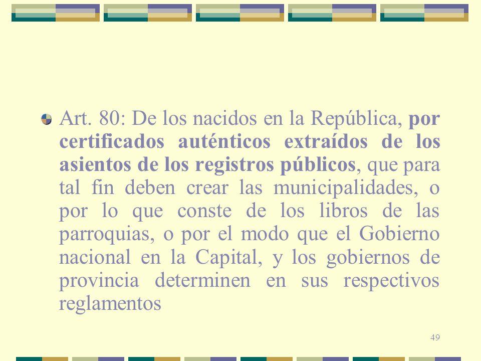 49 Art. 80: De los nacidos en la República, por certificados auténticos extraídos de los asientos de los registros públicos, que para tal fin deben cr