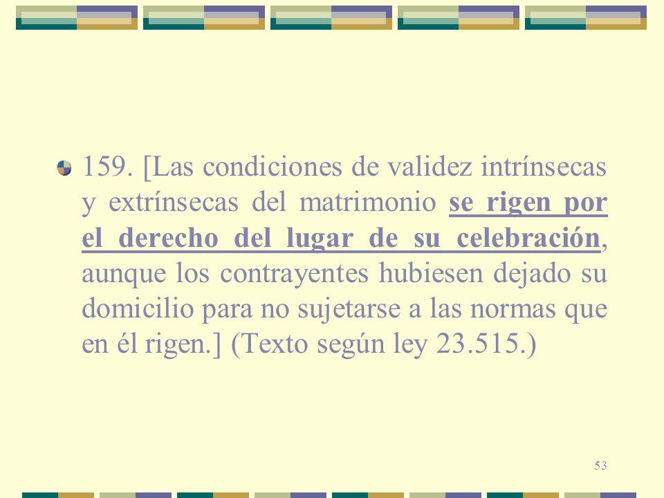 53 159. [Las condiciones de validez intrínsecas y extrínsecas del matrimonio se rigen por el derecho del lugar de su celebración, aunque los contrayen