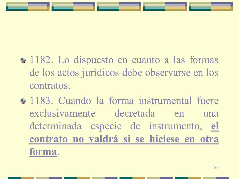 56 1182. Lo dispuesto en cuanto a las formas de los actos jurídicos debe observarse en los contratos. 1183. Cuando la forma instrumental fuere exclusi