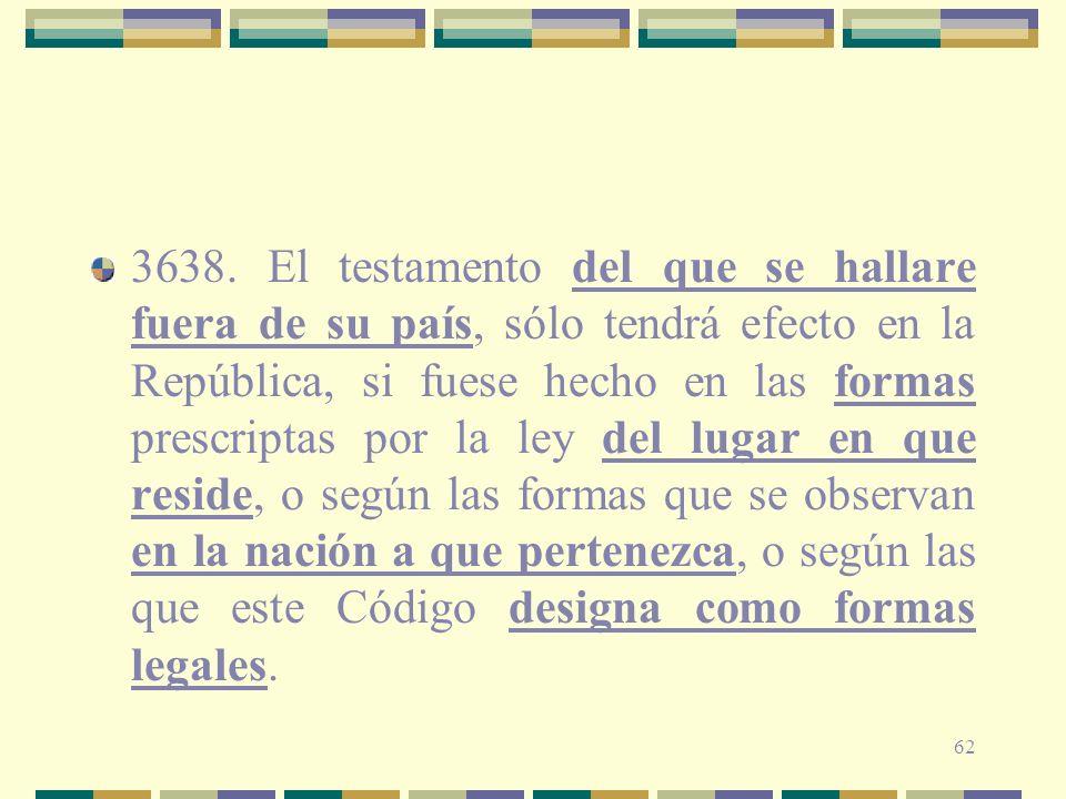 62 3638. El testamento del que se hallare fuera de su país, sólo tendrá efecto en la República, si fuese hecho en las formas prescriptas por la ley de