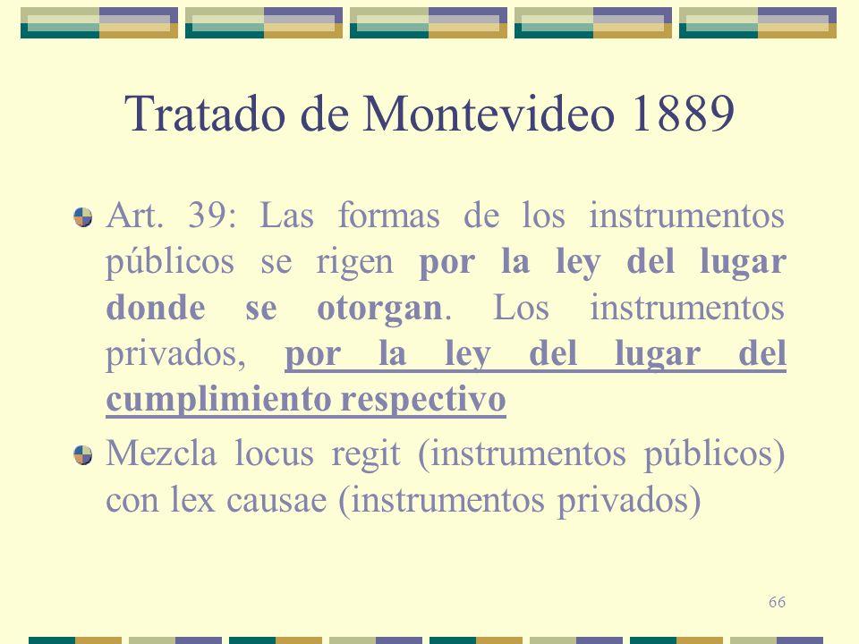 66 Tratado de Montevideo 1889 Art. 39: Las formas de los instrumentos públicos se rigen por la ley del lugar donde se otorgan. Los instrumentos privad