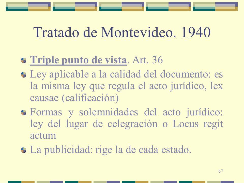67 Tratado de Montevideo. 1940 Triple punto de vista. Art. 36 Ley aplicable a la calidad del documento: es la misma ley que regula el acto jurídico, l