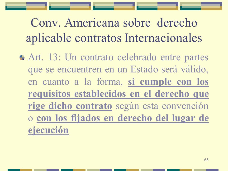 68 Conv. Americana sobre derecho aplicable contratos Internacionales Art. 13: Un contrato celebrado entre partes que se encuentren en un Estado será v
