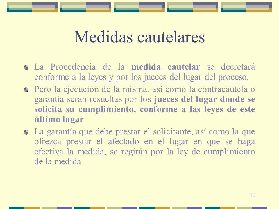 70 Medidas cautelares La Procedencia de la medida cautelar se decretará conforme a la leyes y por los jueces del lugar del proceso. Pero la ejecución