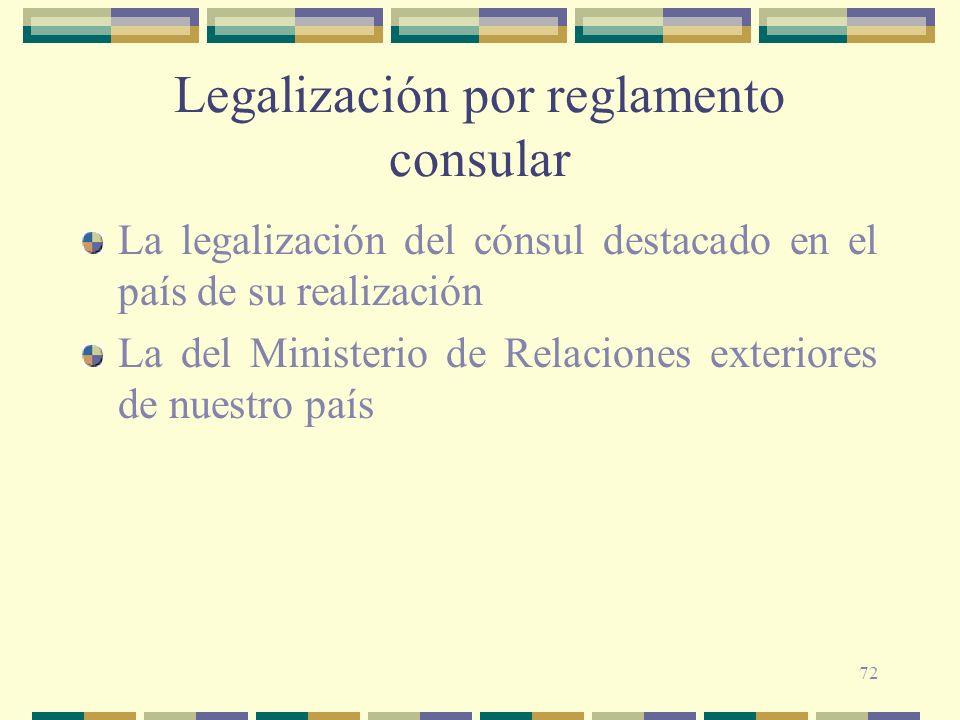 72 Legalización por reglamento consular La legalización del cónsul destacado en el país de su realización La del Ministerio de Relaciones exteriores d