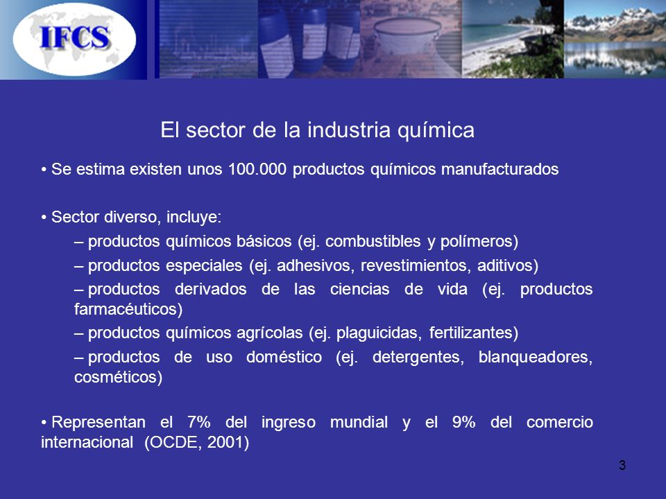 3 El sector de la industria química Se estima existen unos 100.000 productos químicos manufacturados Sector diverso, incluye: – productos químicos bás
