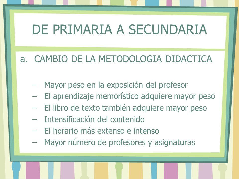 DE PRIMARIA A SECUNDARIA a.CAMBIO DE LA METODOLOGIA DIDACTICA –Mayor peso en la exposición del profesor –El aprendizaje memorístico adquiere mayor pes