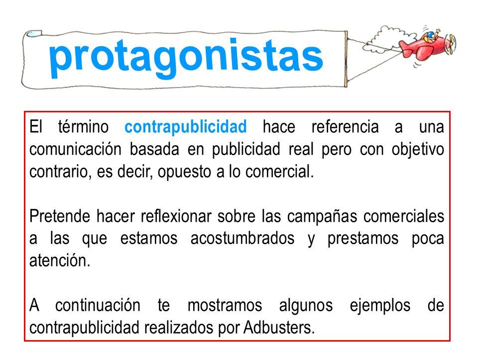 El término contrapublicidad hace referencia a una comunicación basada en publicidad real pero con objetivo contrario, es decir, opuesto a lo comercial