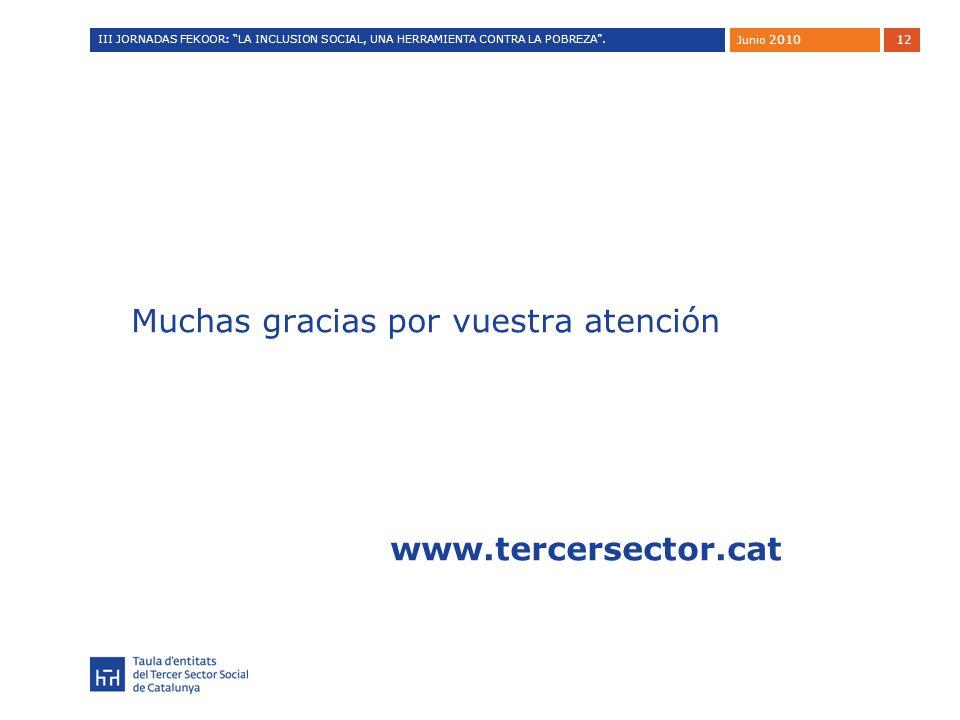 12 Muchas gracias por vuestra atención www.tercersector.cat Junio 2010 III JORNADAS FEKOOR: LA INCLUSION SOCIAL, UNA HERRAMIENTA CONTRA LA POBREZA.