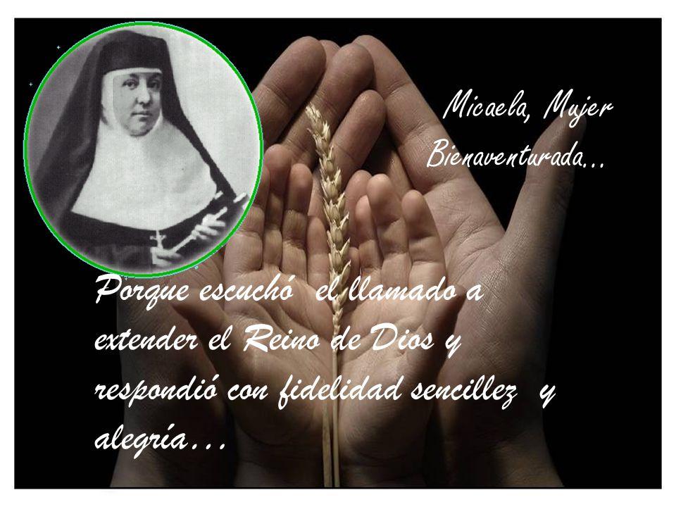 Micaela, Mujer Bienaventurada… Porque alimentada por la Palabra de Dios y la Eucaristía, encontró la fuerza y el valor para proclamar un mensaje de pa