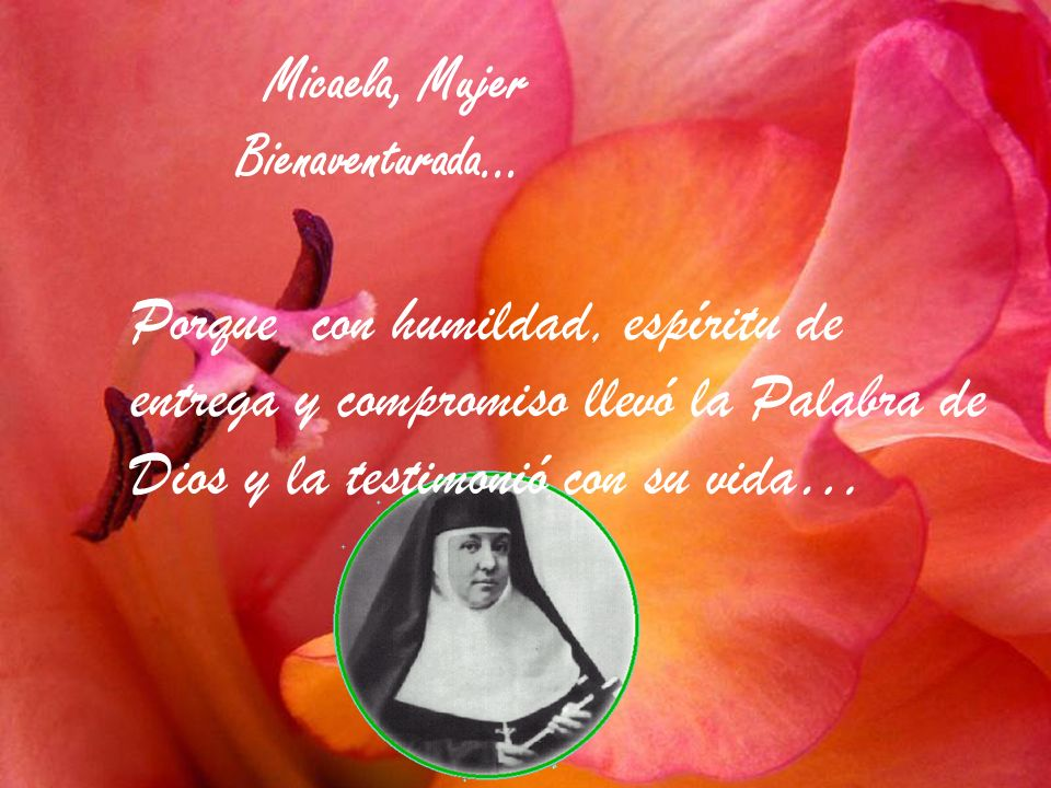 Micaela, Mujer Bienaventurada… Porque escuchó el llamado a extender el Reino de Dios y respondió con fidelidad sencillez y alegría…