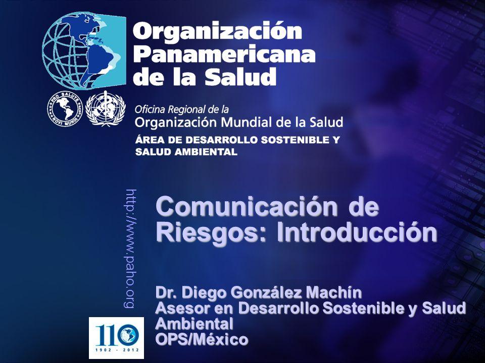 http://www.paho.org Comunicación de Riesgos: Introducción Dr. Diego González Machín Asesor en Desarrollo Sostenible y Salud Ambiental OPS/México