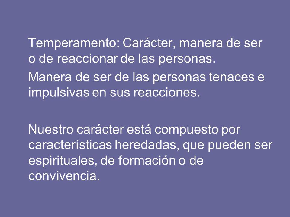 Temperamento: Carácter, manera de ser o de reaccionar de las personas. Manera de ser de las personas tenaces e impulsivas en sus reacciones. Nuestro c