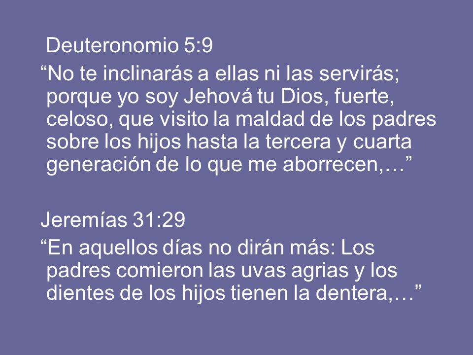 Deuteronomio 5:9 No te inclinarás a ellas ni las servirás; porque yo soy Jehová tu Dios, fuerte, celoso, que visito la maldad de los padres sobre los