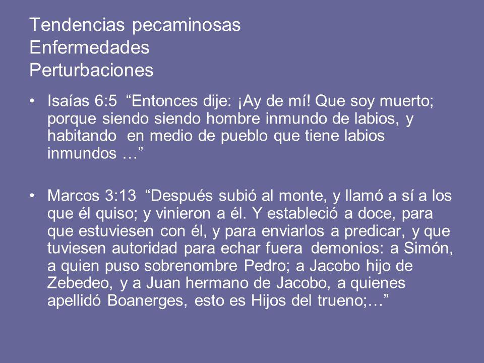 Tendencias pecaminosas Enfermedades Perturbaciones Isaías 6:5 Entonces dije: ¡Ay de mí! Que soy muerto; porque siendo siendo hombre inmundo de labios,