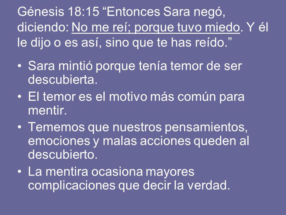 Génesis 18:15 Entonces Sara negó, diciendo: No me reí; porque tuvo miedo. Y él le dijo o es así, sino que te has reído. Sara mintió porque tenía temor